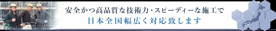 安全かつ高品質な技術力・スピーディな施工で日本全国幅広く対応致します